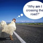 Question: Why did the chicken cross the road?