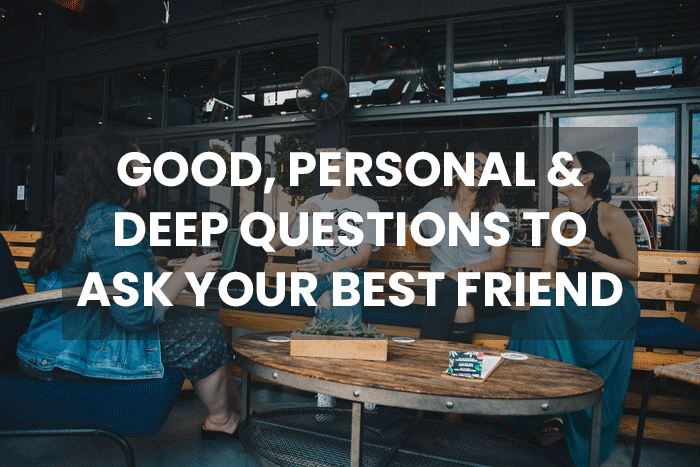 100 Good Personal Deep Questions To Ask Your Best Friend