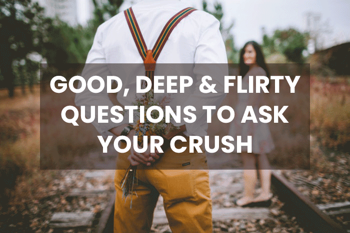 100+ Good, Deep & Flirty Questions to Ask Your Crush